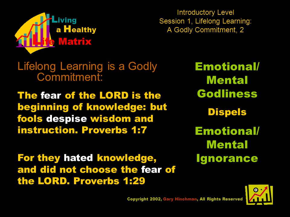 Introductory Level Session 1, Lifelong Learning: A Godly Commitment, 2 Lifelong Learning is a Godly Commitment: Copyright 2002, Gary Hinchman, All Rights Reserved L iving a H ealthy L ife Matrix The fear of the LORD is the beginning of knowledge: but fools despise wisdom and instruction.