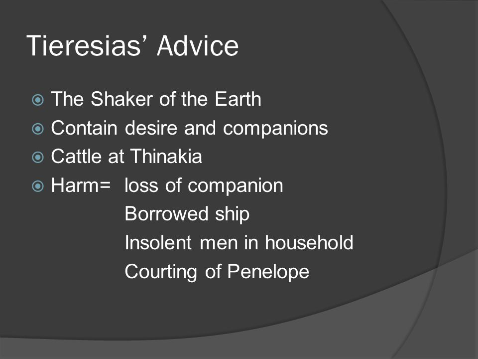 Tieresias Advice The Shaker of the Earth Contain desire and companions Cattle at Thinakia Harm= loss of companion Borrowed ship Insolent men in household Courting of Penelope