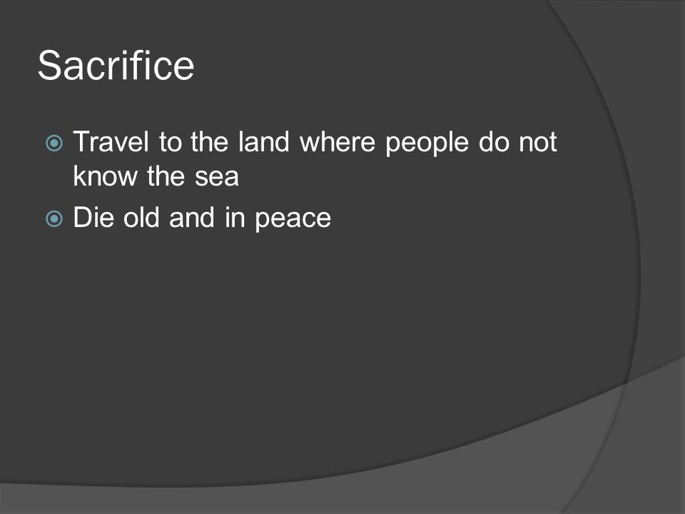 Sacrifice Travel to the land where people do not know the sea Die old and in peace