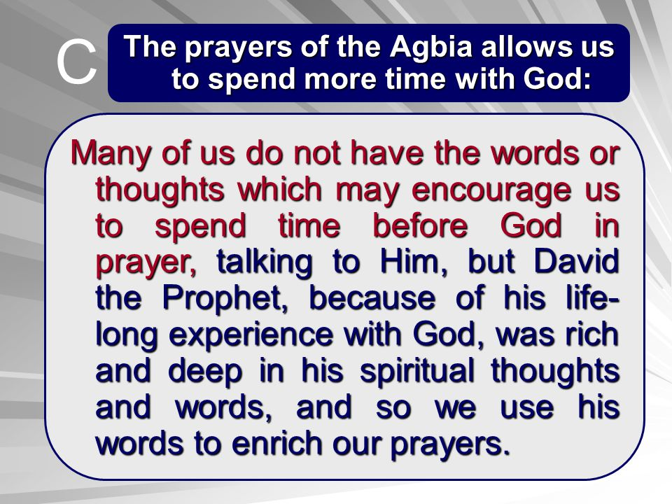 The prayers of the Agbia allows us to spend more time with God: Many of us do not have the words or thoughts which may encourage us to spend time befo