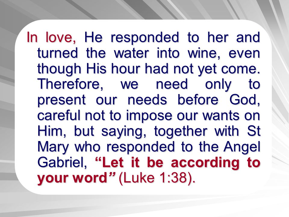 In love, love, He responded to her and turned the water into wine, even though His hour had not yet come. Therefore, we need only to present our needs