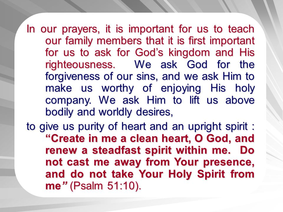 In our prayers, it is important for us to teach our family members that it is first important for us to ask for Gods kingdom and His righteousness. ri