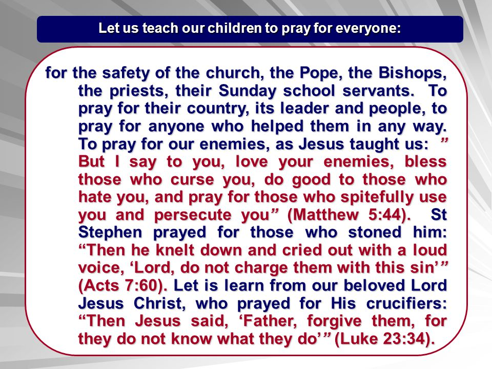 Let us teach our children to pray for everyone: for the safety of the church, the Pope, the Bishops, the priests, their Sunday school servants. To pra