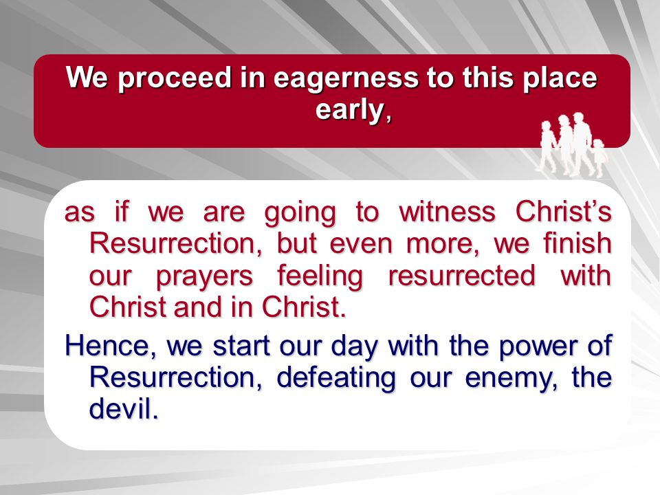 as if we are going to witness Christs Resurrection, but even more, we finish our prayers feeling resurrected with Christ and in Christ. Hence, we star
