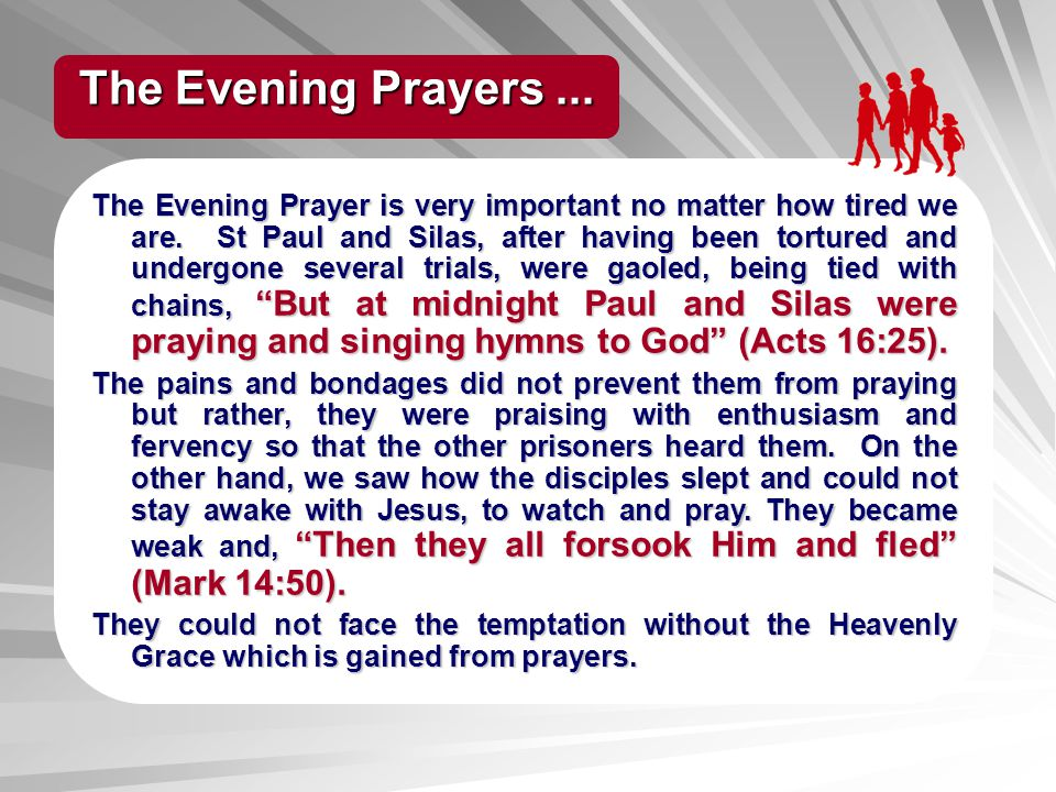 The Evening Prayer is very important no matter how tired we are. St Paul and Silas, after having been tortured and undergone several trials, were gaol