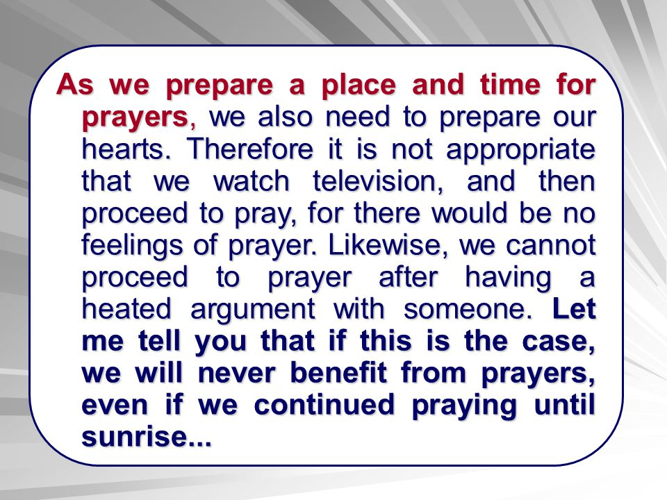 As we prepare a place and time for prayers, we also need to prepare our hearts. Therefore it is not appropriate that we watch television, and then pro