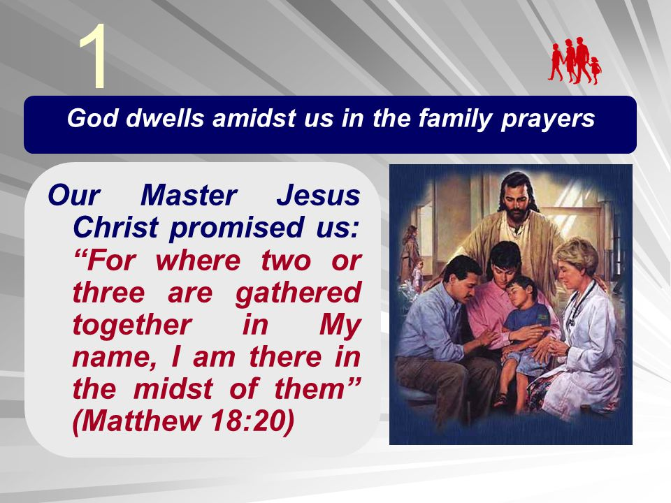 God dwells amidst us in the family prayers Our Master Jesus Christ promised us: For where two or three are gathered together in My name, I am there in