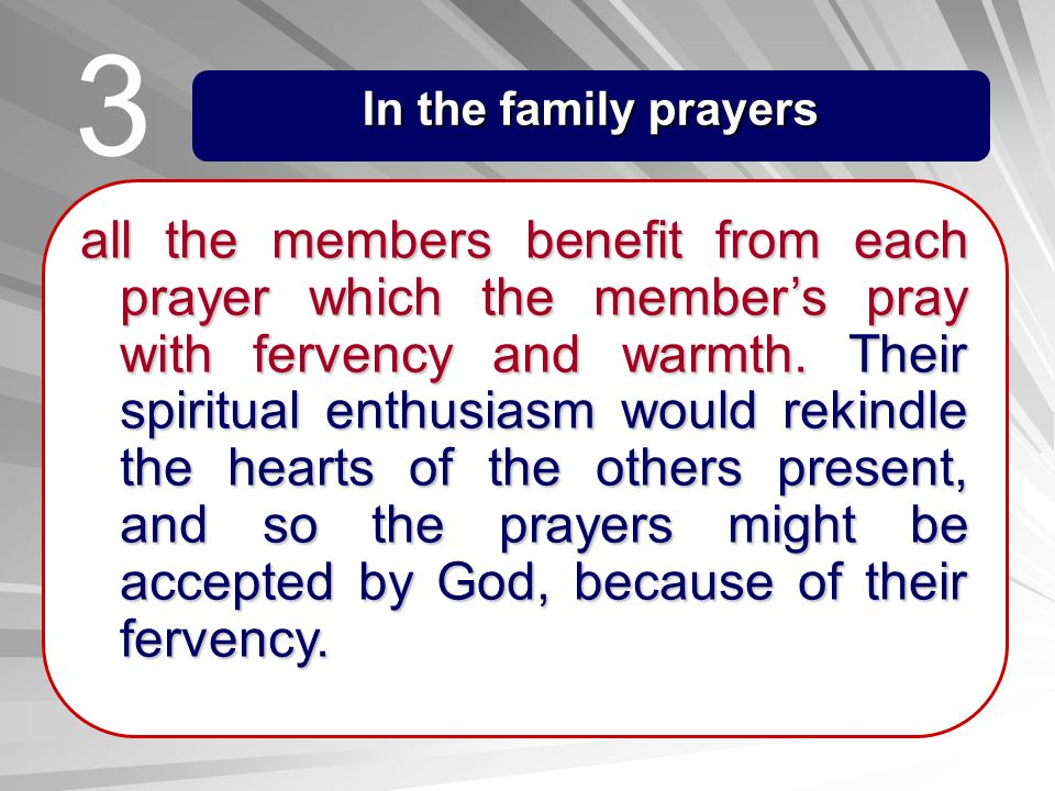 In the family prayers all the members benefit from each prayer which the members pray with fervency and warmth. Their spiritual enthusiasm would rekin