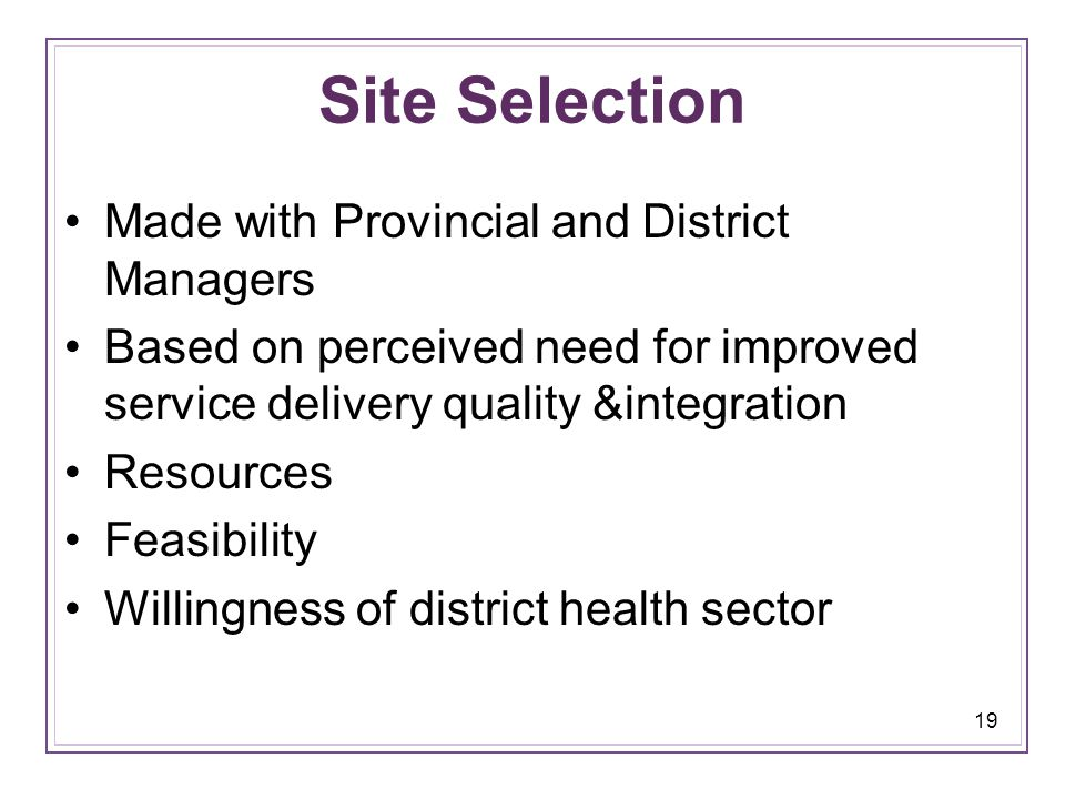 19 Site Selection Made with Provincial and District Managers Based on perceived need for improved service delivery quality &integration Resources Feasibility Willingness of district health sector