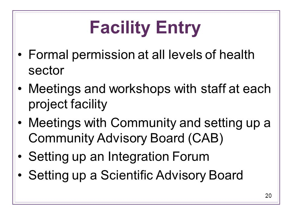20 Facility Entry Formal permission at all levels of health sector Meetings and workshops with staff at each project facility Meetings with Community and setting up a Community Advisory Board (CAB) Setting up an Integration Forum Setting up a Scientific Advisory Board