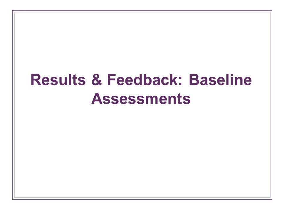 Results & Feedback: Baseline Assessments