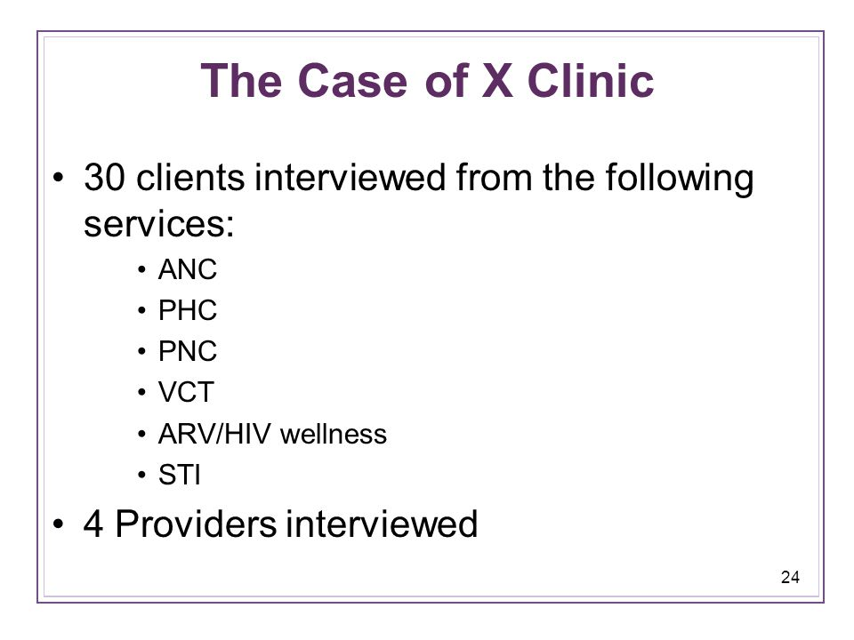 24 The Case of X Clinic 30 clients interviewed from the following services: ANC PHC PNC VCT ARV/HIV wellness STI 4 Providers interviewed