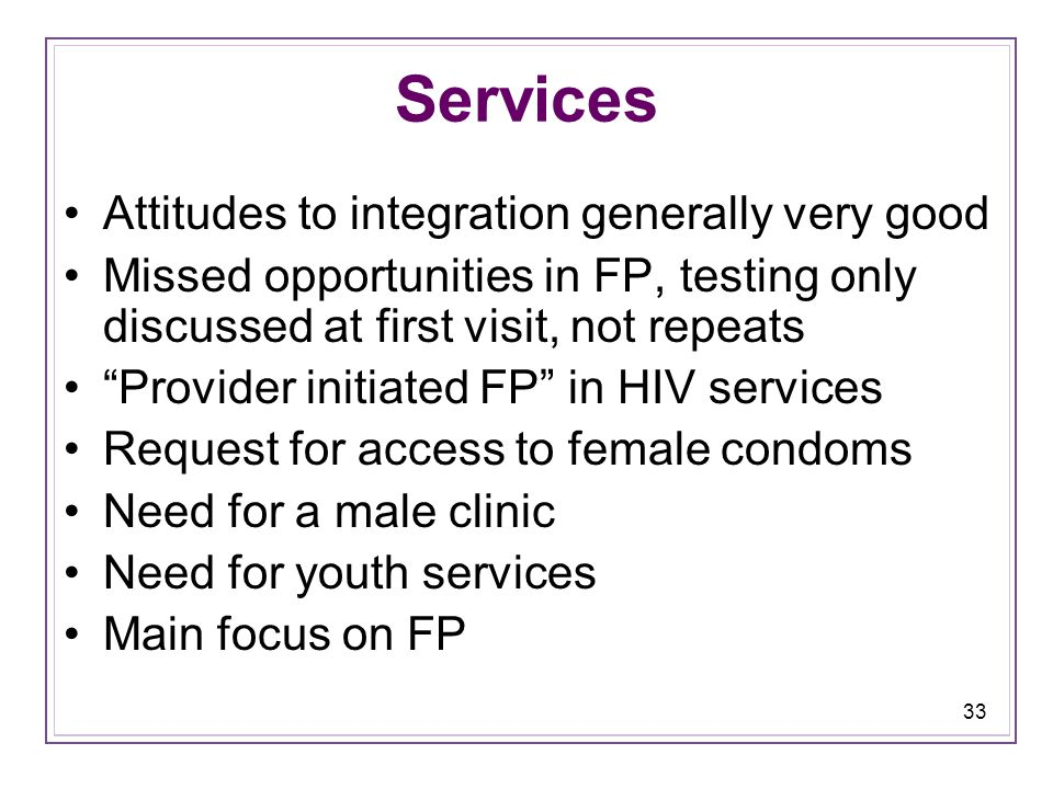 33 Services Attitudes to integration generally very good Missed opportunities in FP, testing only discussed at first visit, not repeats Provider initiated FP in HIV services Request for access to female condoms Need for a male clinic Need for youth services Main focus on FP