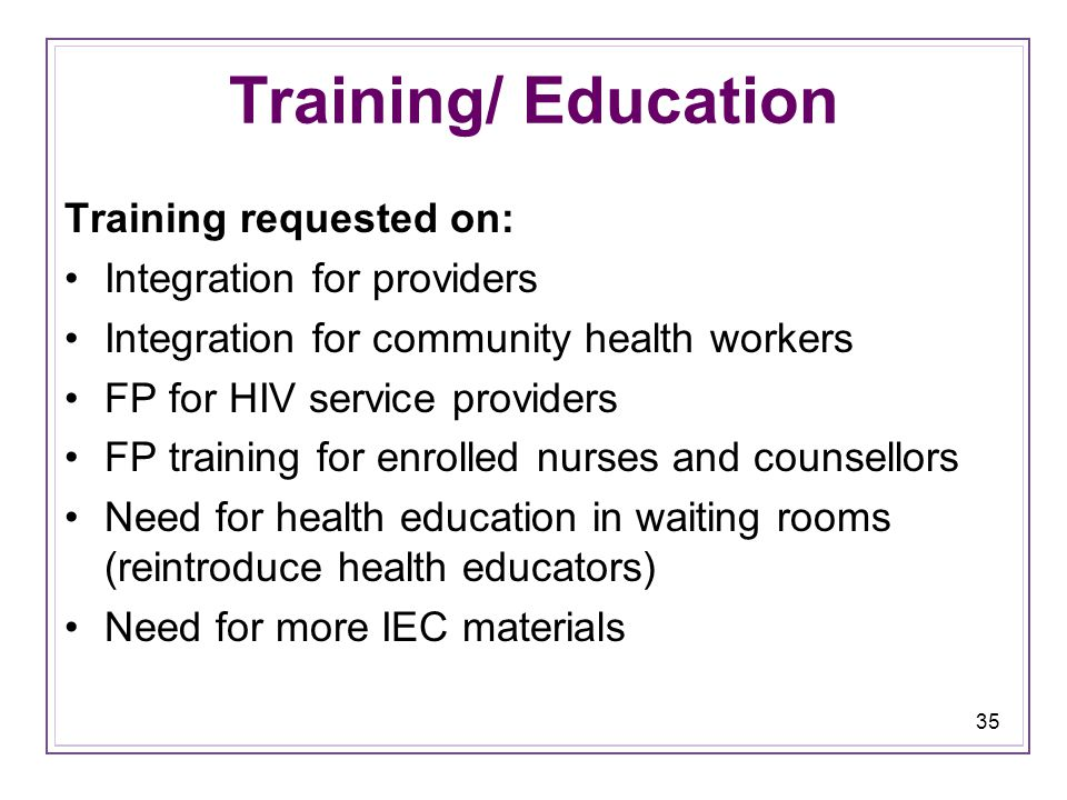 35 Training/ Education Training requested on: Integration for providers Integration for community health workers FP for HIV service providers FP training for enrolled nurses and counsellors Need for health education in waiting rooms (reintroduce health educators) Need for more IEC materials