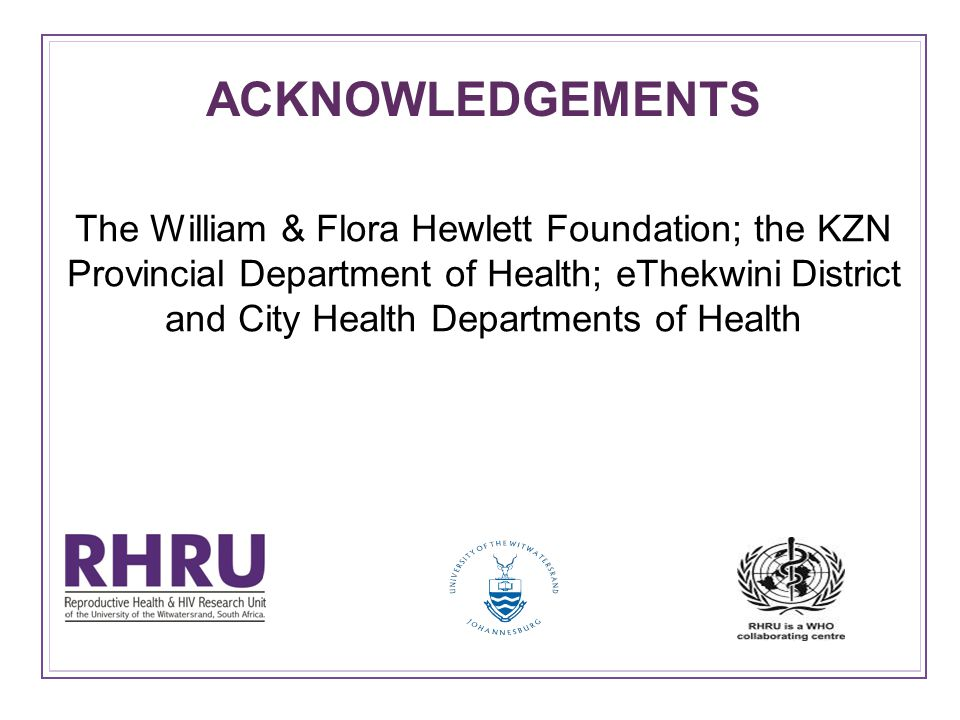 ACKNOWLEDGEMENTS The William & Flora Hewlett Foundation; the KZN Provincial Department of Health; eThekwini District and City Health Departments of Health