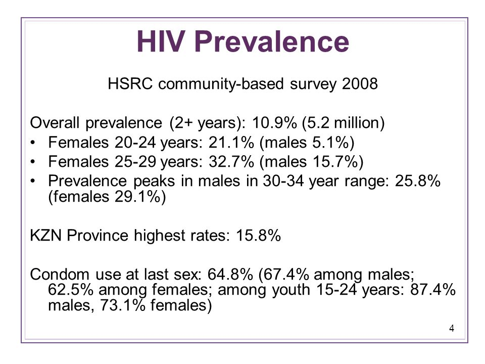 4 HIV Prevalence HSRC community-based survey 2008 Overall prevalence (2+ years): 10.9% (5.2 million) Females 20-24 years: 21.1% (males 5.1%) Females 25-29 years: 32.7% (males 15.7%) Prevalence peaks in males in 30-34 year range: 25.8% (females 29.1%) KZN Province highest rates: 15.8% Condom use at last sex: 64.8% (67.4% among males; 62.5% among females; among youth 15-24 years: 87.4% males, 73.1% females)