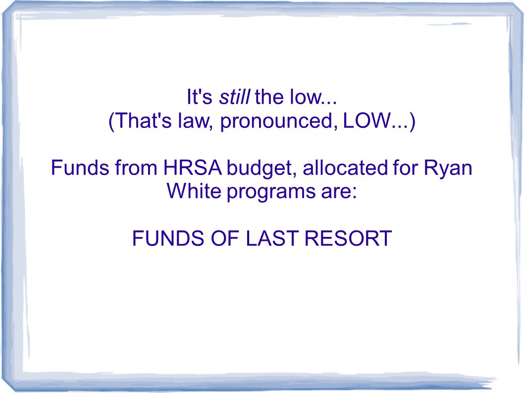 It's still the low... (That's law, pronounced, LOW...) Funds from HRSA budget, allocated for Ryan White programs are: FUNDS OF LAST RESORT