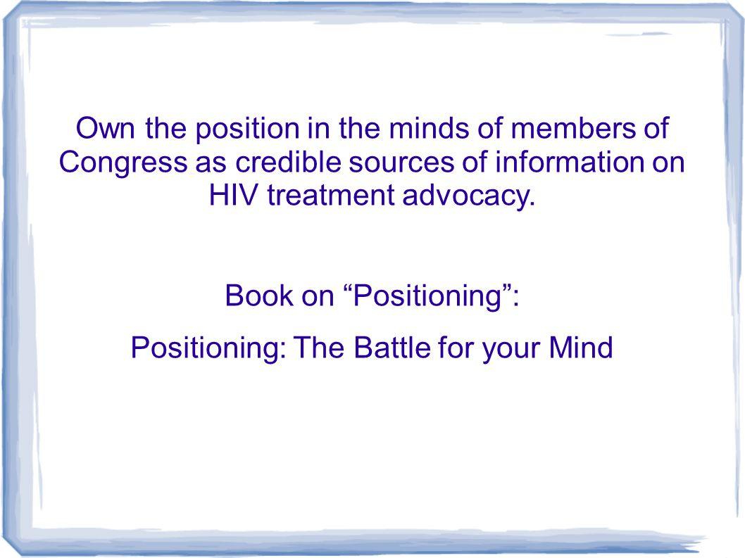 Own the position in the minds of members of Congress as credible sources of information on HIV treatment advocacy. Book on Positioning: Positioning: T