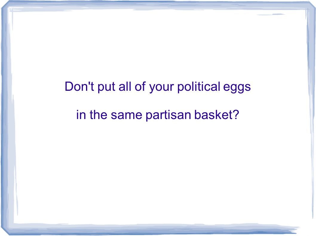 Don't put all of your political eggs in the same partisan basket?