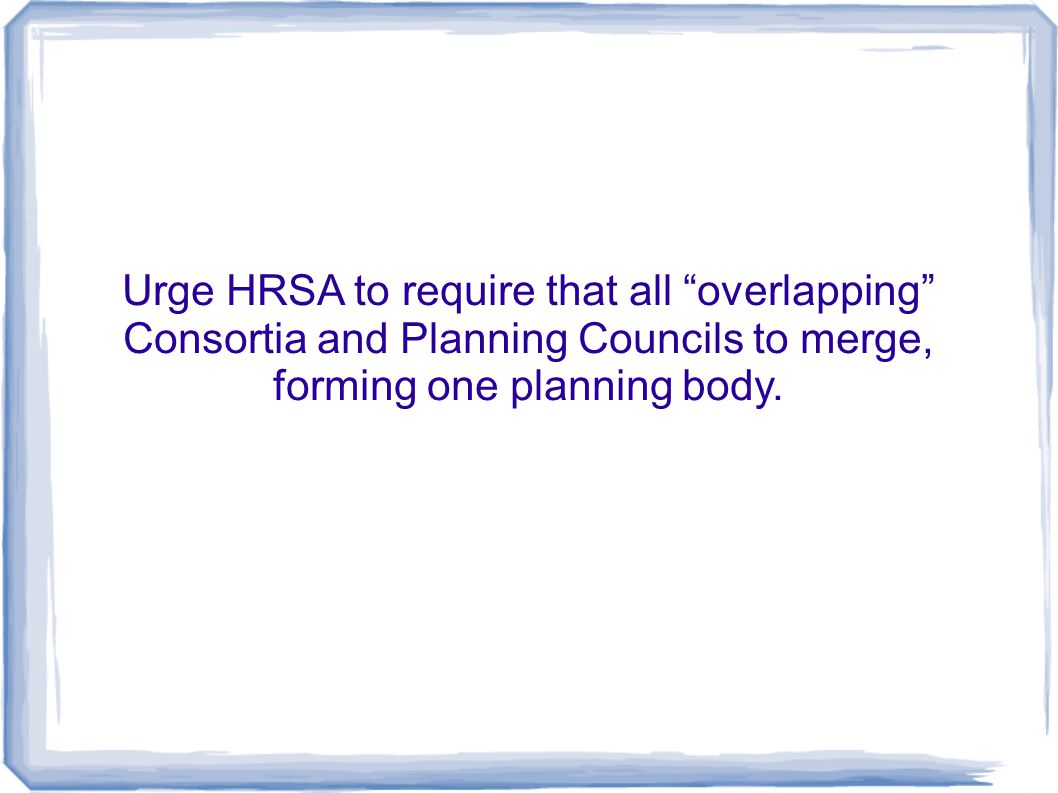 Urge HRSA to require that all overlapping Consortia and Planning Councils to merge, forming one planning body.