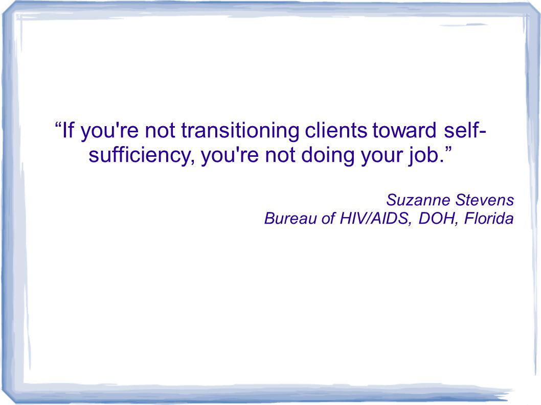 If you're not transitioning clients toward self- sufficiency, you're not doing your job. Suzanne Stevens Bureau of HIV/AIDS, DOH, Florida