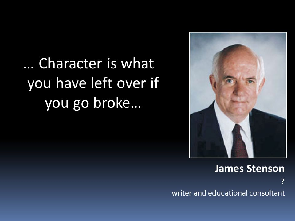 … Character is what you have left over if you go broke… James Stenson .