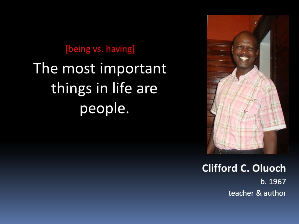 Clifford C. Oluoch b. 1967 teacher & author [being vs. having] The most important things in life are people.