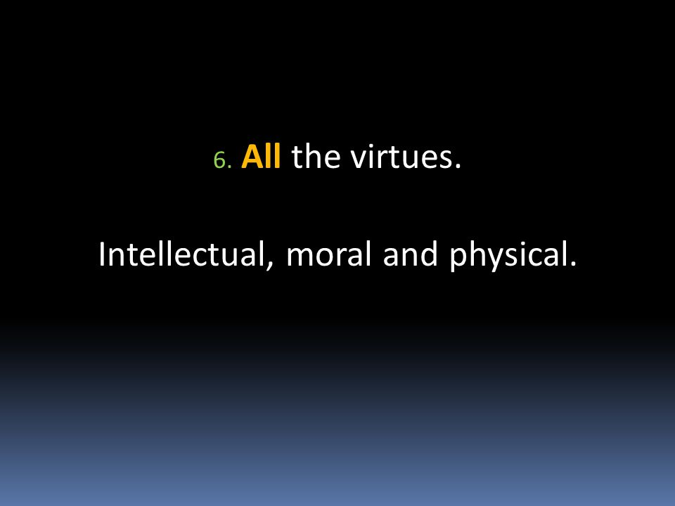 6. All the virtues. Intellectual, moral and physical.