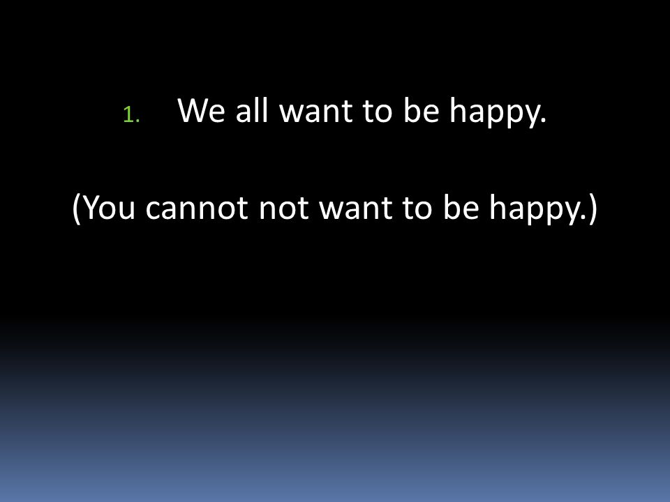 1. We all want to be happy. (You cannot not want to be happy.)