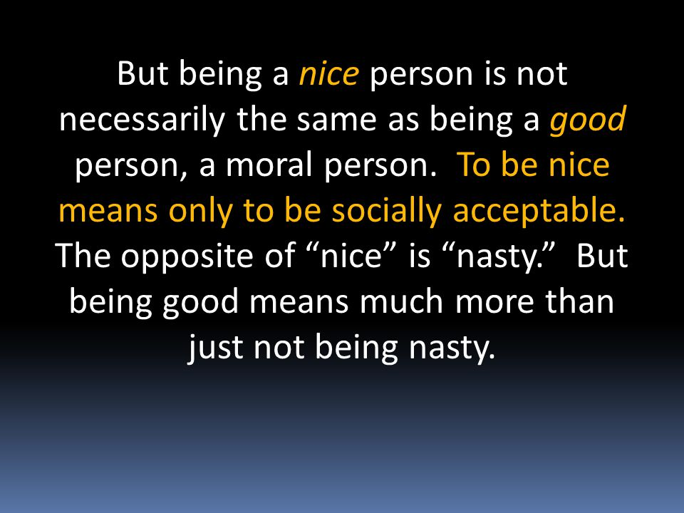 But being a nice person is not necessarily the same as being a good person, a moral person.