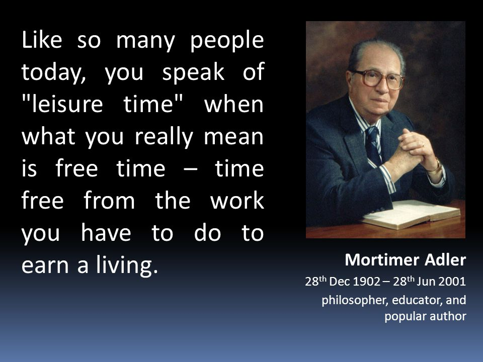 Like so many people today, you speak of leisure time when what you really mean is free time – time free from the work you have to do to earn a living.