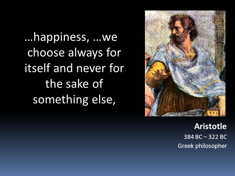 …happiness, …we choose always for itself and never for the sake of something else, Aristotle 384 BC – 322 BC Greek philosopher