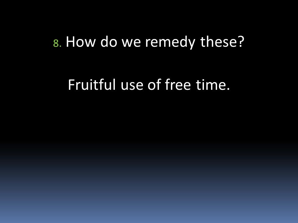 8. How do we remedy these Fruitful use of free time.