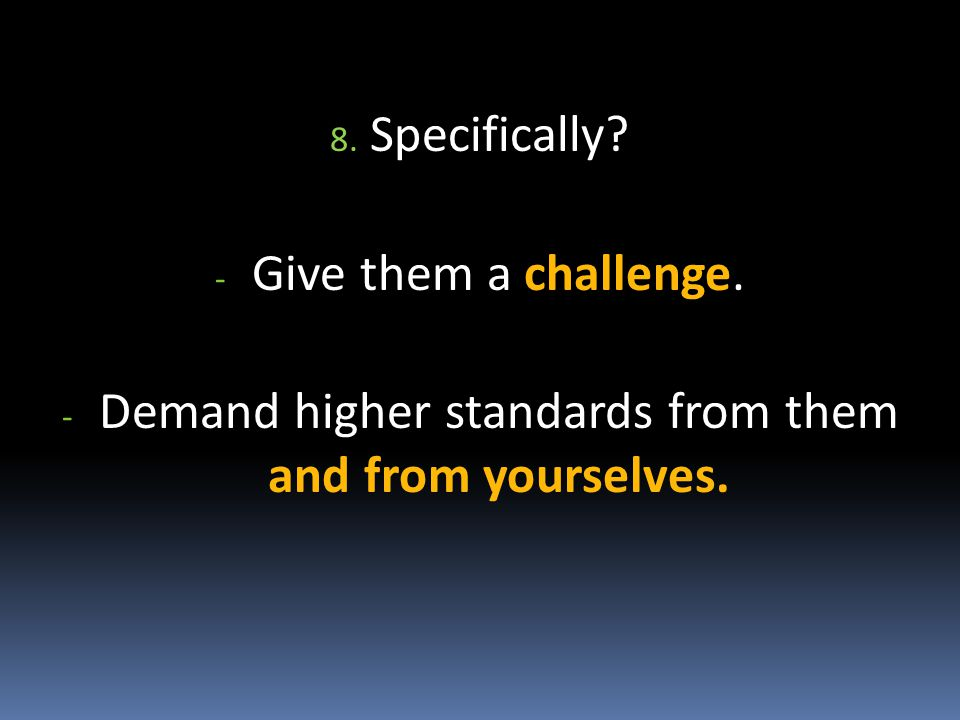 8. Specifically - Give them a challenge. - Demand higher standards from them and from yourselves.