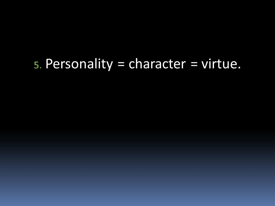 5. Personality = character = virtue.