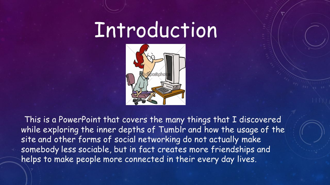 Introduction This is a PowerPoint that covers the many things that I discovered while exploring the inner depths of Tumblr and how the usage of the site and other forms of social networking do not actually make somebody less sociable, but in fact creates more friendships and helps to make people more connected in their every day lives.
