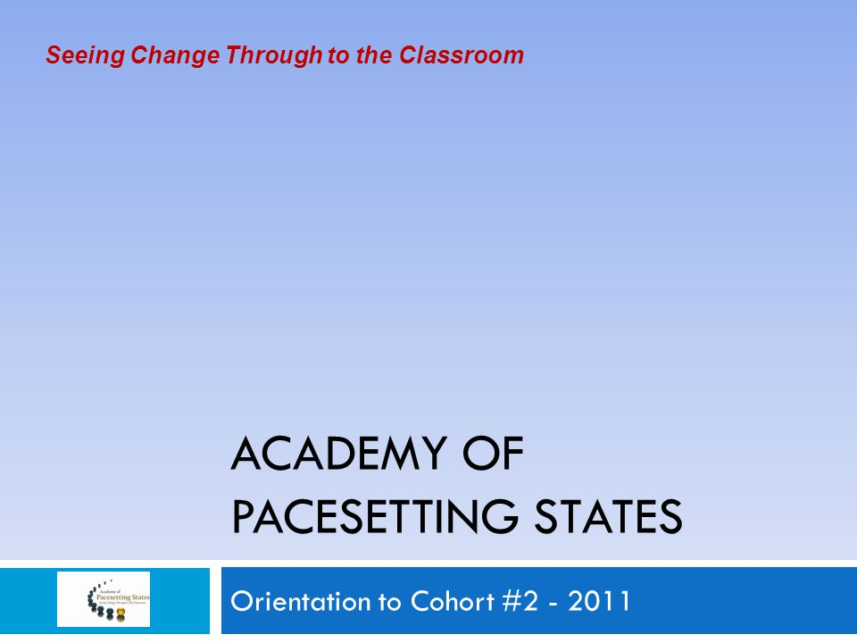 ACADEMY OF PACESETTING STATES Orientation to Cohort #2 - 2011 Seeing Change Through to the Classroom