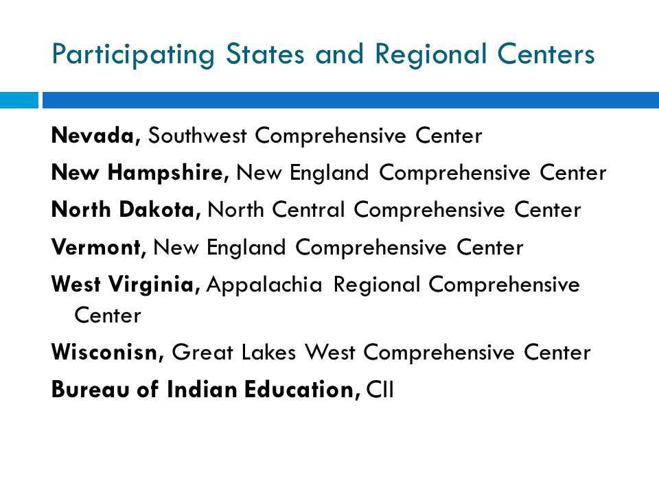 Participating States and Regional Centers Nevada, Southwest Comprehensive Center New Hampshire, New England Comprehensive Center North Dakota, North Central Comprehensive Center Vermont, New England Comprehensive Center West Virginia, Appalachia Regional Comprehensive Center Wisconisn, Great Lakes West Comprehensive Center Bureau of Indian Education, CII