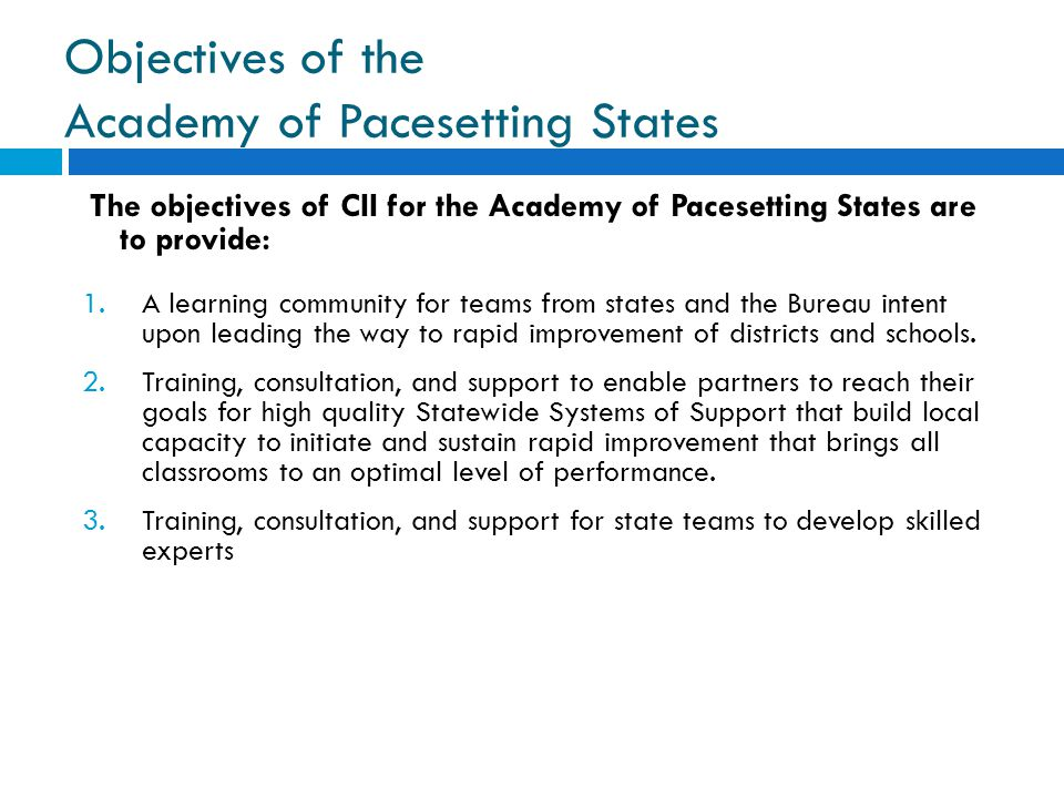 Objectives of the Academy of Pacesetting States The objectives of CII for the Academy of Pacesetting States are to provide: 1.A learning community for teams from states and the Bureau intent upon leading the way to rapid improvement of districts and schools.
