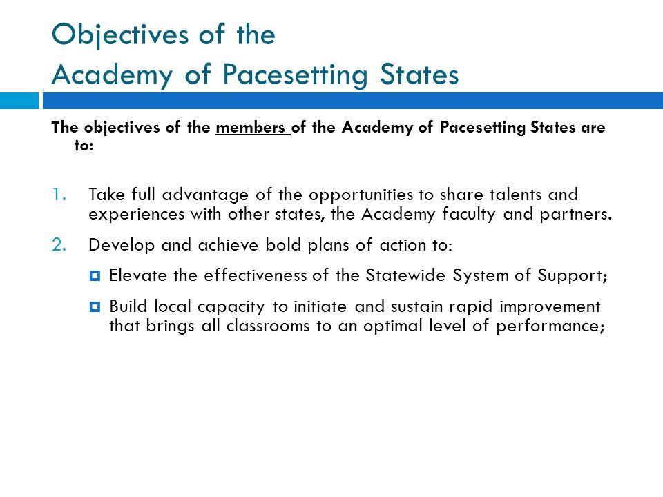Objectives of the Academy of Pacesetting States The objectives of the members of the Academy of Pacesetting States are to: 1.Take full advantage of the opportunities to share talents and experiences with other states, the Academy faculty and partners.