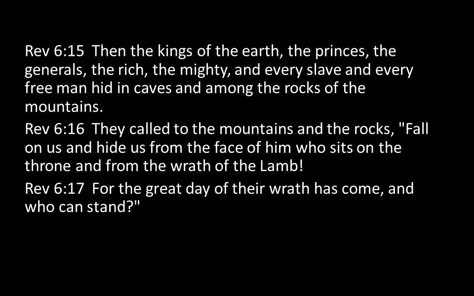 Rev 6:15 Then the kings of the earth, the princes, the generals, the rich, the mighty, and every slave and every free man hid in caves and among the rocks of the mountains.