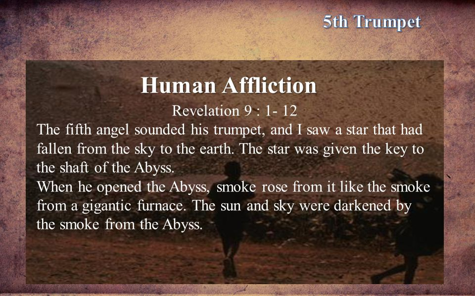 Human Affliction Revelation 9 : 1- 12 The fifth angel sounded his trumpet, and I saw a star that had fallen from the sky to the earth. The star was gi