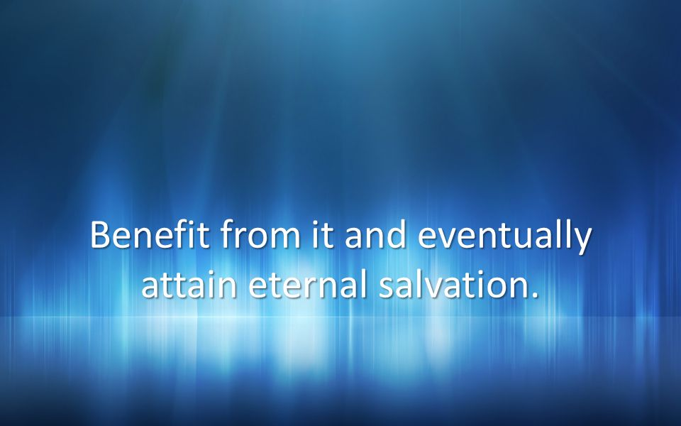 Benefit from it and eventually attain eternal salvation.