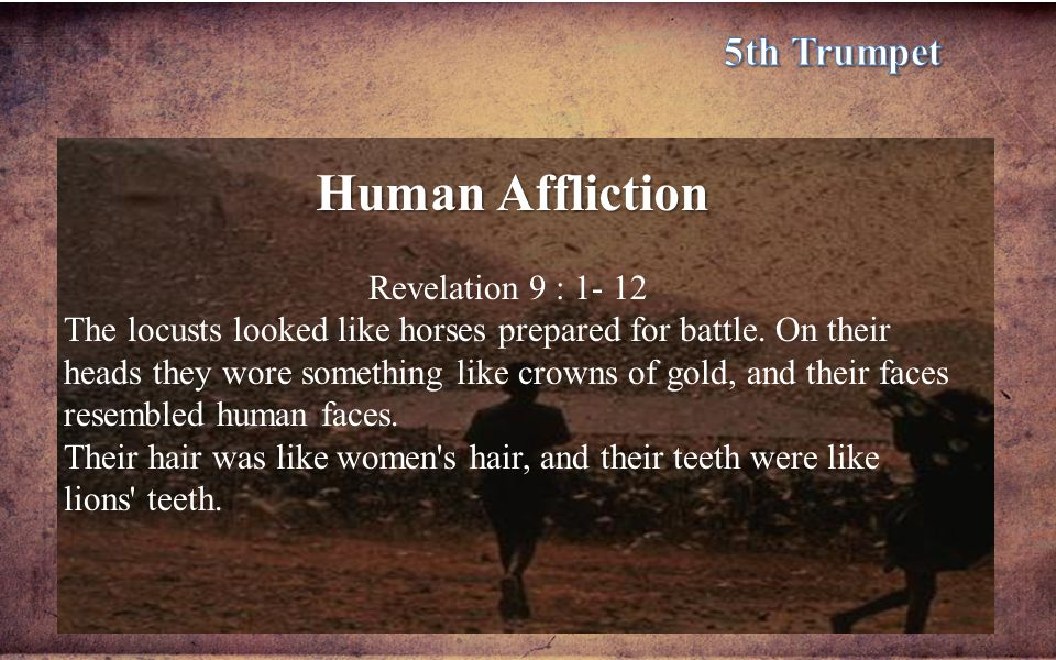 Human Affliction Revelation 9 : 1- 12 The locusts looked like horses prepared for battle.