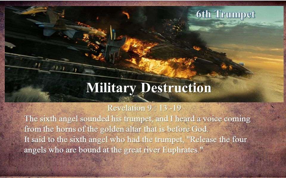 Military Destruction Revelation 9 : 13 -19 The sixth angel sounded his trumpet, and I heard a voice coming from the horns of the golden altar that is before God.