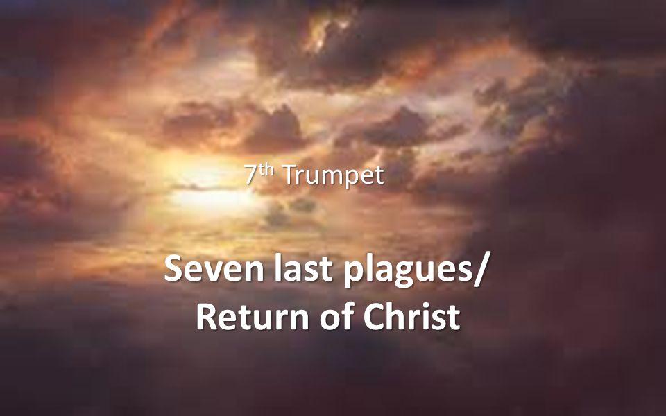 Seven last plagues/ Return of Christ 7 th Trumpet