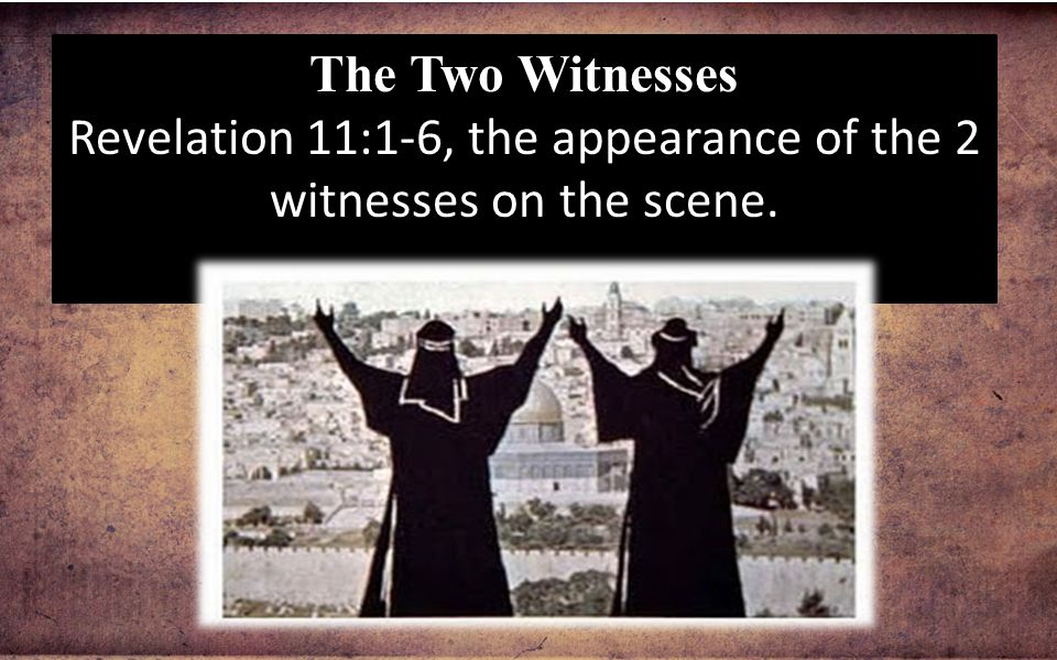 The Two Witnesses Revelation 11:1-6, the appearance of the 2 witnesses on the scene.