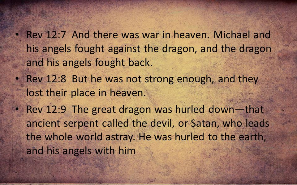 Rev 12:7 And there was war in heaven. Michael and his angels fought against the dragon, and the dragon and his angels fought back. Rev 12:8 But he was