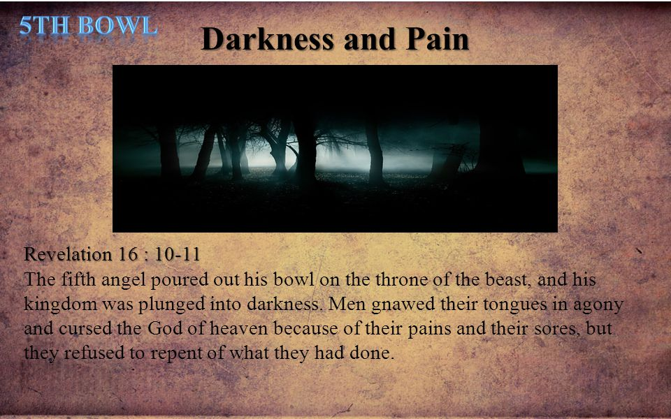 Darkness and Pain Revelation 16 : 10-11 The fifth angel poured out his bowl on the throne of the beast, and his kingdom was plunged into darkness. Men