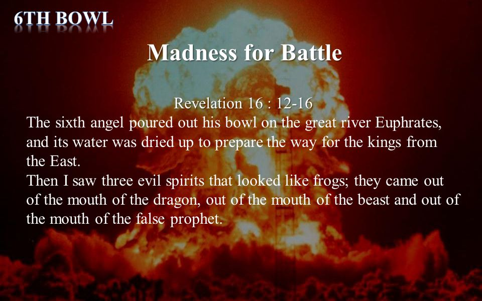 Madness for Battle Revelation 16 : 12-16 The sixth angel poured out his bowl on the great river Euphrates, and its water was dried up to prepare the w